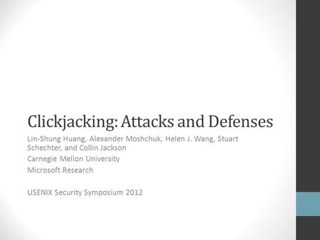 Clickjacking: Attacks and Defenses Lin-Shung Huang, Alexander Moshchuk, Helen J. Wang, Stuart Schechter, and Collin Jackson Carnegie Mellon University.