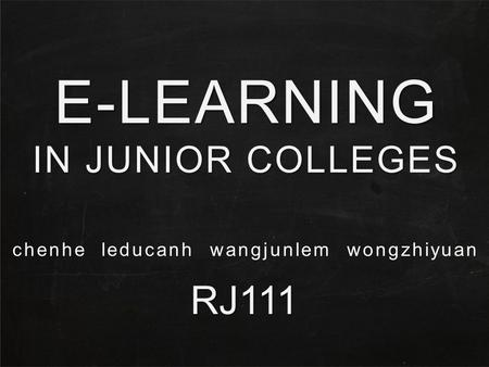 E-LEARNING IN JUNIOR COLLEGES RJ111 chenhe leducanh wangjunlem wongzhiyuan.