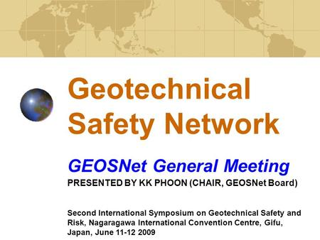 Geotechnical Safety Network GEOSNet General Meeting PRESENTED BY KK PHOON (CHAIR, GEOSNet Board) Second International Symposium on Geotechnical Safety.