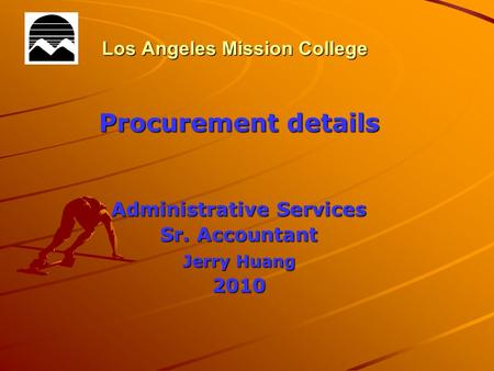 Los Angeles Mission College Procurement details Administrative Services Sr. Accountant Jerry Huang 2010.