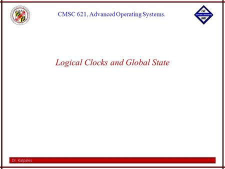 Dr. Kalpakis CMSC 621, Advanced Operating Systems. Logical Clocks and Global State.