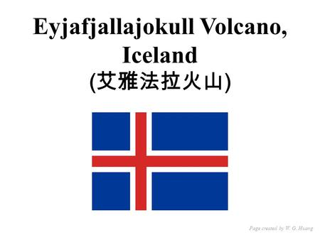 Eyjafjallajokull Volcano, Iceland ( 艾雅法拉火山 ) Page created by W. G. Huang.