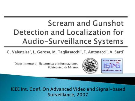 G. Valenzise *, L. Gerosa, M. Tagliasacchi *, F. Antonacci *, A. Sarti * IEEE Int. Conf. On Advanced Video and Signal-based Surveillance, 2007 * Dipartimento.