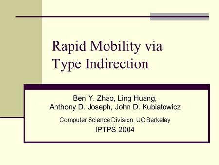 Rapid Mobility via Type Indirection Ben Y. Zhao, Ling Huang, Anthony D. Joseph, John D. Kubiatowicz Computer Science Division, UC Berkeley IPTPS 2004.