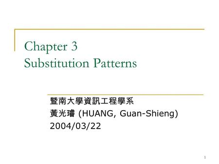 1 Chapter 3 Substitution Patterns 暨南大學資訊工程學系 黃光璿 (HUANG, Guan-Shieng) 2004/03/22.