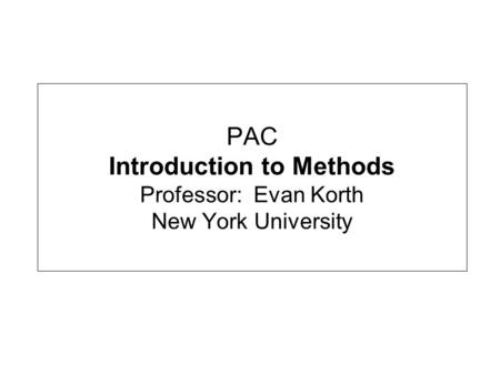 PAC Introduction to Methods Professor: Evan Korth New York University.