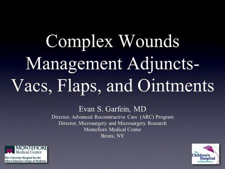Complex Wounds Management Adjuncts- Vacs, Flaps, and Ointments Evan S. Garfein, MD Director, Advanced Reconstructive Care (ARC) Program Director, Microsurgery.