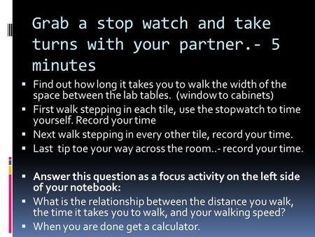 Grab a stop watch and take turns with your partner.- 5 minutes  Find out how long it takes you to walk the width of the space between the lab tables.