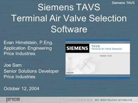 Siemens TAVS Terminal Air Valve Selection Software Evan Himelstein, P.Eng. Application Engineering Price Industries Joe Sam Senior Solutions Developer.