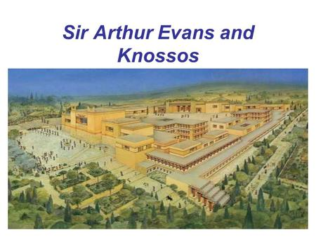 Sir Arthur Evans and Knossos. Inspired by the Legend of the Minotaur and Heinrich Schliemann's findings at Troy, Arthur Evans set out for Crete to find.