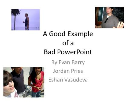 A Good Example of a Bad PowerPoint By Evan Barry Jordan Pries Eshan Vasudeva.