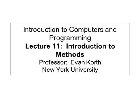 Introduction to Computers and Programming Lecture 11: Introduction to Methods Professor: Evan Korth New York University.
