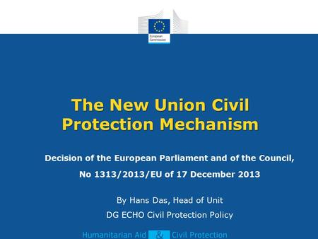 The New Union Civil Protection Mechanism Decision of the European Parliament and of the Council, No 1313/2013/EU of 17 December 2013 By Hans Das, Head.
