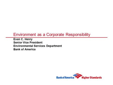 Environment as a Corporate Responsibility Evan C. Henry Senior Vice President Environmental Services Department Bank of America.