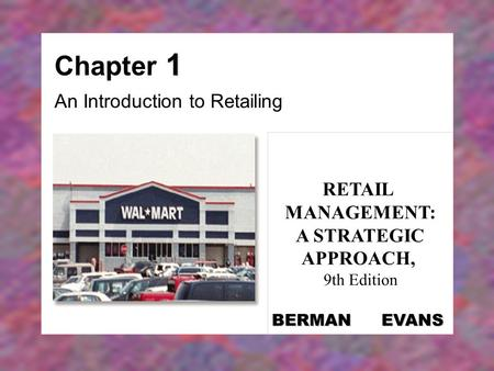 1 Chapter 1 An Introduction to Retailing RETAIL MANAGEMENT: A STRATEGIC APPROACH, 9th Edition BERMAN EVANS.