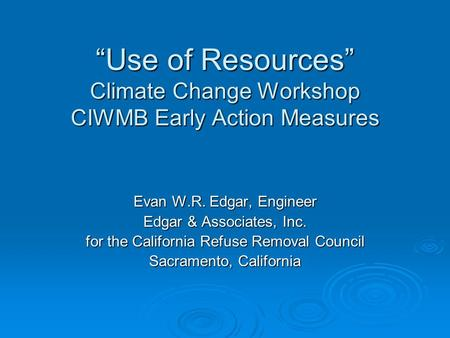 """Use of Resources"" Climate Change Workshop CIWMB Early Action Measures ""Use of Resources"" Climate Change Workshop CIWMB Early Action Measures Evan W.R."