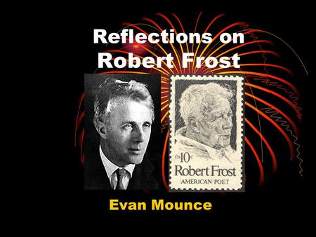 Reflections on Robert Frost Evan Mounce. Short Biography Robert Lee Frost, March 26 th 1874 – January 29 th 1963 Born in San Francisco to Isabelle Moodie,