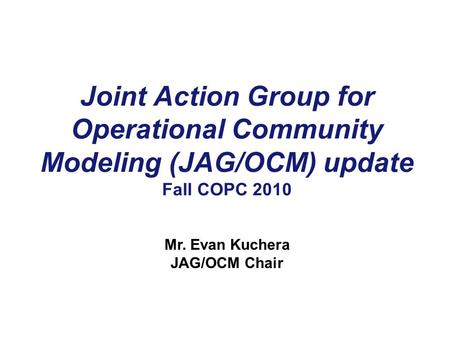 Joint Action Group for Operational Community Modeling (JAG/OCM) update Fall COPC 2010 Mr. Evan Kuchera JAG/OCM Chair.