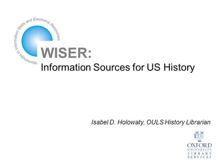 WISER: Information Sources for US History Isabel D. Holowaty, OULS History Librarian.