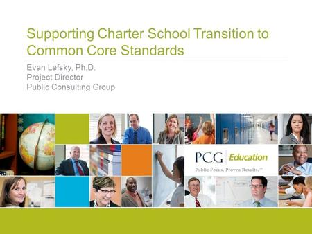 Supporting Charter School Transition to Common Core Standards Evan Lefsky, Ph.D. Project Director Public Consulting Group.