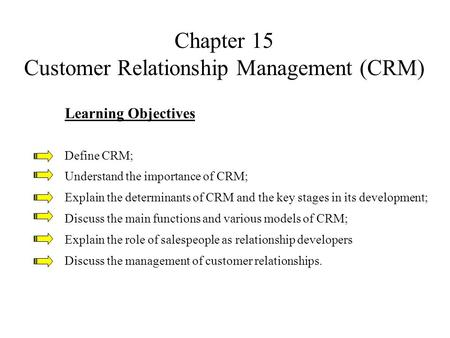 Chapter 15 Customer Relationship Management (CRM) Learning Objectives Define CRM; Understand the importance of CRM; Explain the determinants of CRM and.