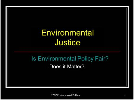 17.32 Environmental Politics Environmental Justice Is Environmental Policy Fair? Does it Matter?