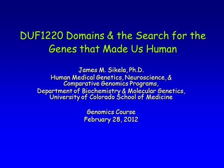 DUF1220 Domains & the Search for the Genes that Made Us Human James M. Sikela, Ph.D. Human Medical Genetics, Neuroscience, & Comparative Genomics Programs,