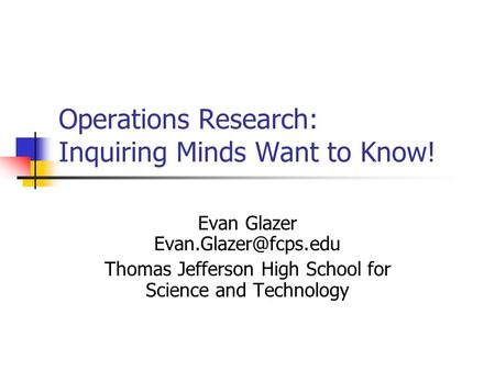 Operations Research: Inquiring Minds Want to Know! Evan Glazer Thomas Jefferson High School for Science and Technology.