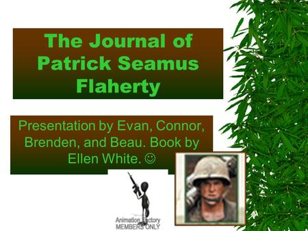 The Journal of Patrick Seamus Flaherty Presentation by Evan, Connor, Brenden, and Beau. Book by Ellen White.