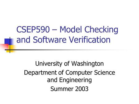CSEP590 – Model Checking and Software Verification University of Washington Department of Computer Science and Engineering Summer 2003.
