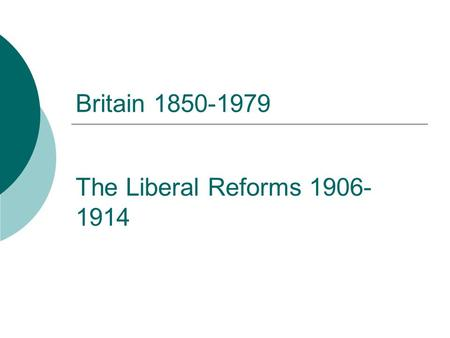 Britain 1850-1979 The Liberal Reforms 1906-1914.