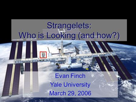 E. Finch-SQM 2006 Strangelets: Who is Looking (and how?) Evan Finch Yale University March 29, 2006.