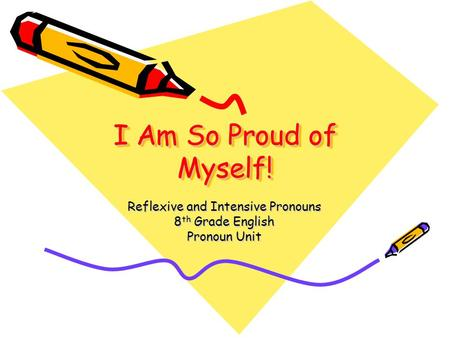 I Am So Proud of Myself! Reflexive and Intensive Pronouns 8 th Grade English Pronoun Unit.