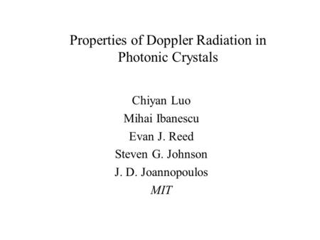Chiyan Luo Mihai Ibanescu Evan J. Reed Steven G. Johnson J. D. Joannopoulos MIT Properties of Doppler Radiation in Photonic Crystals.
