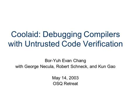 Coolaid: Debugging Compilers with Untrusted Code Verification Bor-Yuh Evan Chang with George Necula, Robert Schneck, and Kun Gao May 14, 2003 OSQ Retreat.