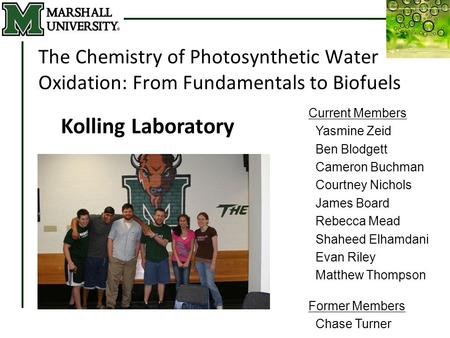 Derrick R. J. Kolling March 16, 2010 The Chemistry of Photosynthetic Water Oxidation: From Fundamentals to Biofuels Kolling Laboratory Current Members.
