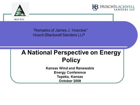 """Remarks of James J. Hoecker"" Husch Blackwell Sanders LLP A National Perspective on Energy Policy Kansas Wind and Renewable Energy Conference Topeka, Kansas."