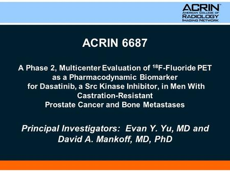 ACRIN 6687 A Phase 2, Multicenter Evaluation of 18 F-Fluoride PET as a Pharmacodynamic Biomarker for Dasatinib, a Src Kinase Inhibitor, in Men With Castration-Resistant.