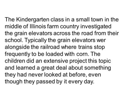 The Kindergarten class in a small town in the middle of Illinois farm country investigated the grain elevators across the road from their school. Typically.