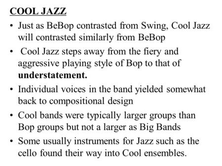 COOL JAZZ Just as BeBop contrasted from Swing, Cool Jazz will contrasted similarly from BeBop Cool Jazz steps away from the fiery and aggressive playing.