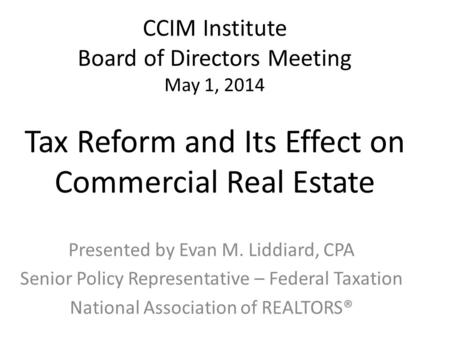 CCIM Institute Board of Directors Meeting May 1, 2014 Tax Reform and Its Effect on Commercial Real Estate Presented by Evan M. Liddiard, CPA Senior Policy.