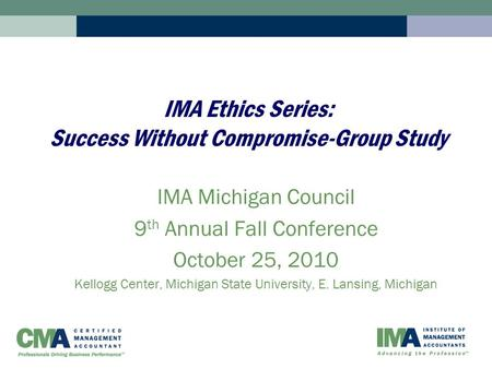 IMA Ethics Series: Success Without Compromise-Group Study IMA Michigan Council 9 th Annual Fall Conference October 25, 2010 Kellogg Center, Michigan State.