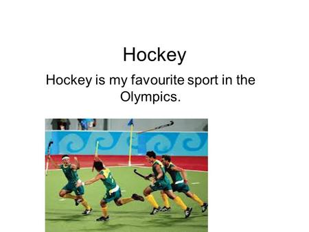 Hockey Hockey is my favourite sport in the Olympics.