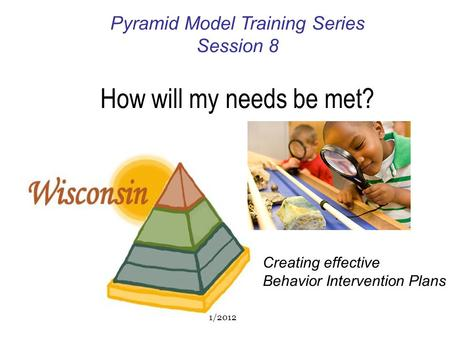 Pyramid Model Training Series Session 8 How will my needs be met? Creating effective Behavior Intervention Plans 1/2012.