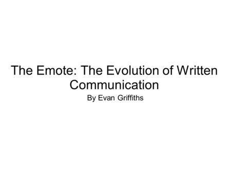 The Emote: The Evolution of Written Communication By Evan Griffiths.