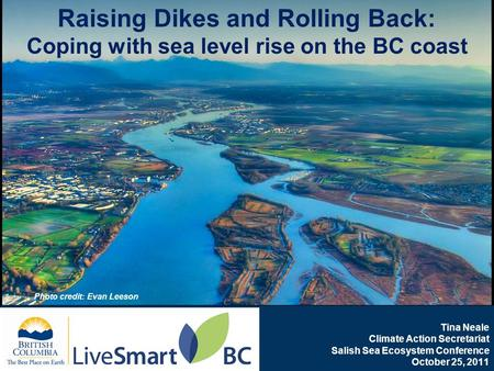 Www.livesmartbc.ca Tina Neale Climate Action Secretariat Salish Sea Ecosystem Conference October 25, 2011 Raising Dikes and Rolling Back: Coping with sea.