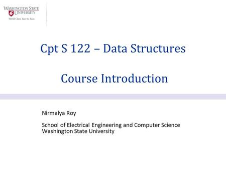 Nirmalya Roy School of Electrical Engineering and Computer Science Washington State University Cpt S 122 – Data Structures Course Introduction.