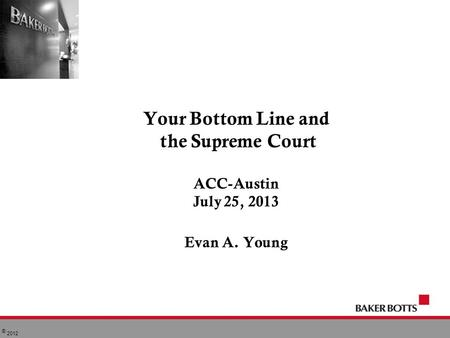 © 2012 Your Bottom Line and the Supreme Court ACC-Austin July 25, 2013 Evan A. Young.