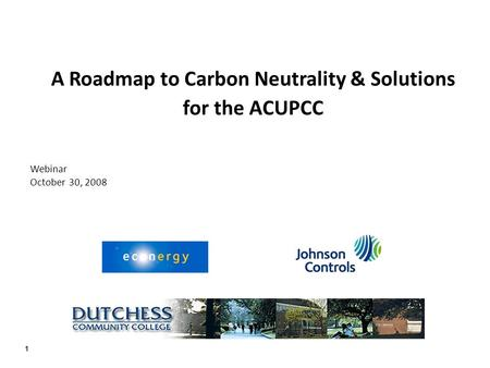 1 A Roadmap to Carbon Neutrality & Solutions for the ACUPCC Webinar October 30, 2008.