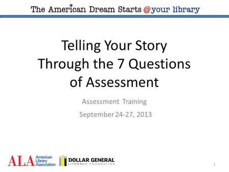 1 Telling Your Story Through the 7 Questions of Assessment Assessment Training September 24-27, 2013.